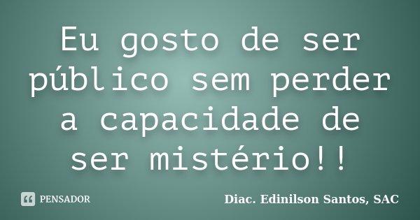 Eu gosto de ser público sem perder a capacidade de ser mistério!!... Frase de Diac. Edinilson Santos, SAC.
