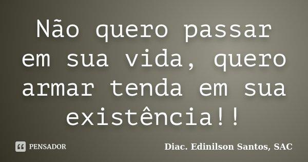 Não quero passar em sua vida, quero armar tenda em sua existência!!... Frase de Diac. Edinilson Santos, SAC.