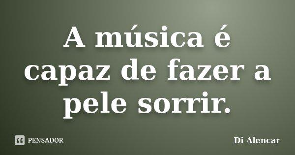 A música é capaz de fazer a pele sorrir.... Frase de Di Alencar.