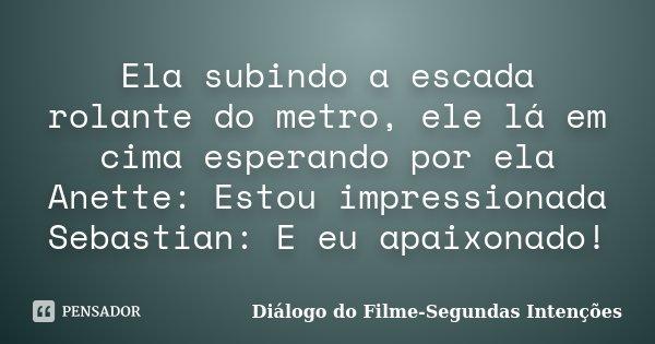Ela subindo a escada rolante do metro, ele lá em cima esperando por ela Anette: Estou impressionada Sebastian: E eu apaixonado!... Frase de Diálogo do Filme-Segundas Intenções.