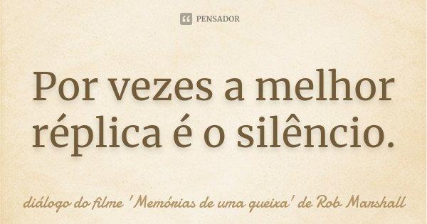 Por vezes a melhor réplica é o silêncio.... Frase de diálogo do filme 'Memórias de uma gueixa' de Rob Marshall.