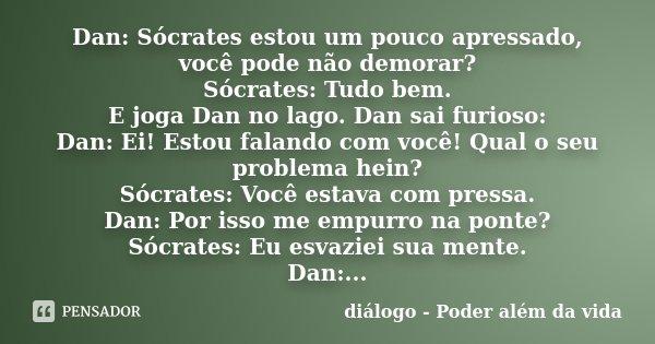 Dan: Sócrates estou um pouco apressado, você pode não demorar? Sócrates: Tudo bem. E joga Dan no lago. Dan sai furioso: Dan: Ei! Estou falando com você! Qual o ... Frase de diálogo - Poder além da vida.