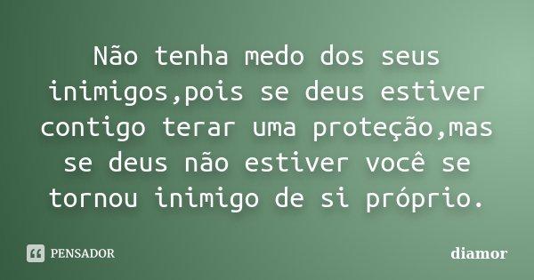 Não tenha medo dos seus inimigos,pois se deus estiver contigo terar uma proteção,mas se deus não estiver você se tornou inimigo de si próprio.... Frase de diamor.
