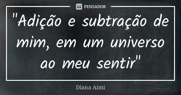 """""""Adição e subtração de mim, em um universo ao meu sentir""""... Frase de Diana Aimi."""