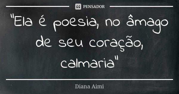 """""""Ela é poesia, no âmago de seu coração, calmaria""""... Frase de Diana Aimi."""