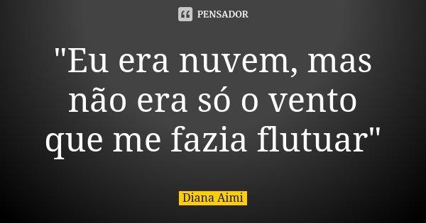 """""""Eu era nuvem, mas não era só o vento que me fazia flutuar""""... Frase de Diana Aimi."""