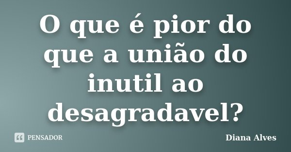 O que é pior do que a união do inutil ao desagradavel?... Frase de Diana Alves.