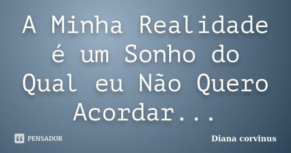 A Minha Realidade é um Sonho do Qual eu Não Quero Acordar...... Frase de Diana Corvinus.