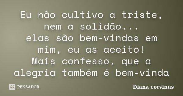 Eu não cultivo a triste, nem a solidão... elas são bem-vindas em mim, eu as aceito! Mais confesso, que a alegria também é bem-vinda... Frase de Diana Corvinus.
