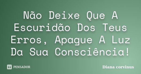 Não Deixe Que A Escuridão Dos Teus Erros, Apague A Luz Da Sua Consciência!... Frase de Diana Corvinus.