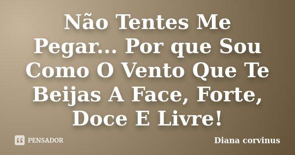 Não Tentes Me Pegar... Por que Sou Como O Vento Que Te Beijas A Face, Forte, Doce E Livre!... Frase de Diana Corvinus.