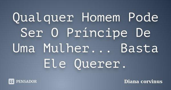 Qualquer Homem Pode Ser O Príncipe De Uma Mulher... Basta Ele Querer.... Frase de Diana Corvinus.