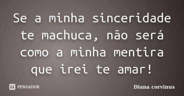 Se a minha sinceridade te machuca, não será como a minha mentira que irei te amar!... Frase de Diana Corvinus.