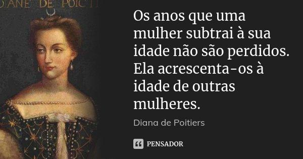 Os anos que uma mulher subtrai à sua idade não são perdidos. Ela acrescenta-os à idade de outras mulheres.... Frase de Diana de Poitiers.