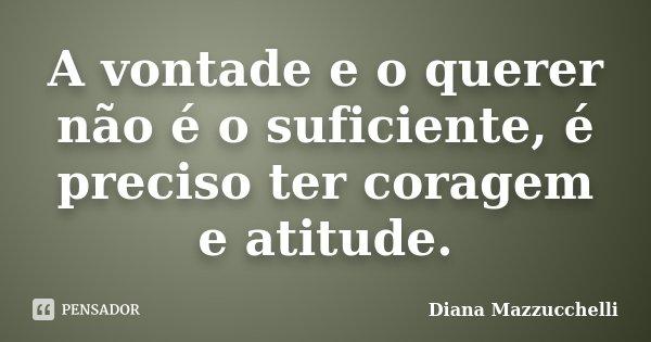 A vontade e o querer não é o suficiente, é preciso ter coragem e atitude.... Frase de Diana Mazzucchelli.