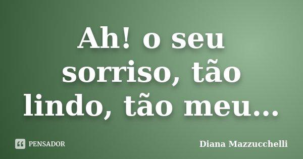 Ah! o seu sorriso, tão lindo, tão meu…... Frase de Diana Mazzucchelli.