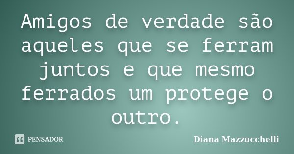 Amigos de verdade são aqueles que se ferram juntos e que mesmo ferrados um protege o outro.... Frase de Diana Mazzucchelli.