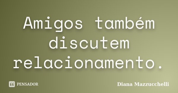 Amigos também discutem relacionamento.... Frase de Diana Mazzucchelli.