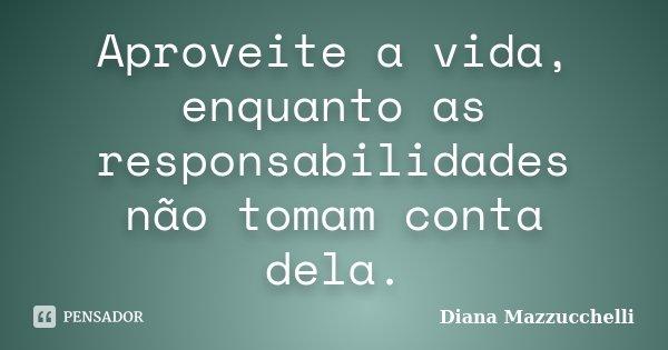 Aproveite a vida, enquanto as responsabilidades não tomam conta dela.... Frase de Diana Mazzucchelli.