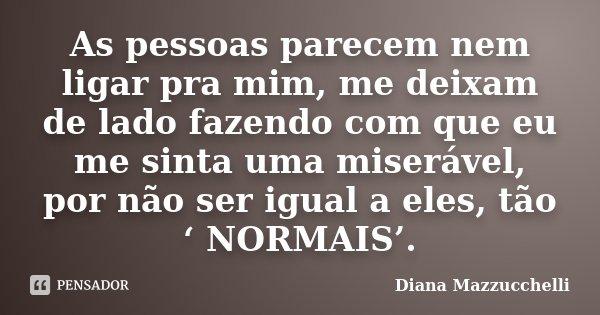 As pessoas parecem nem ligar pra mim, me deixam de lado fazendo com que eu me sinta uma miserável, por não ser igual a eles, tão ' NORMAIS'.... Frase de Diana Mazzucchelli.