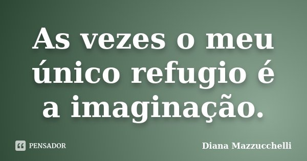 As vezes o meu único refugio é a imaginação.... Frase de Diana Mazzucchelli.