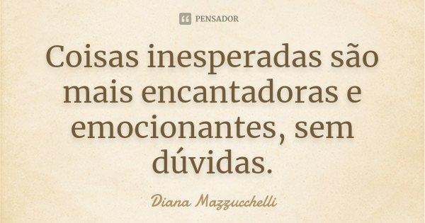 Coisas inesperadas são mais encantadoras e emocionantes, sem dúvidas.... Frase de Diana Mazzucchelli.
