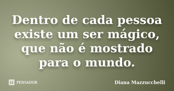Dentro de cada pessoa existe um ser mágico, que não é mostrado para o mundo.... Frase de Diana Mazzucchelli.