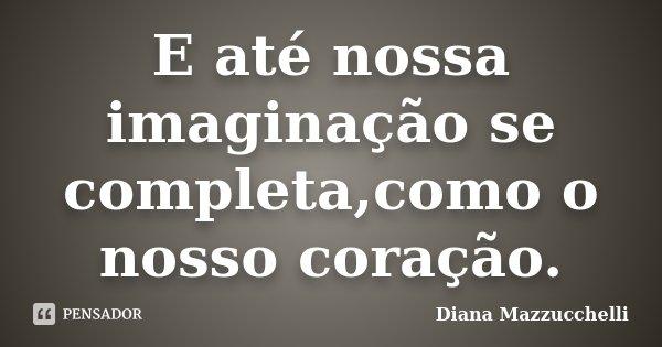 E até nossa imaginação se completa,como o nosso coração.... Frase de Diana Mazzucchelli.
