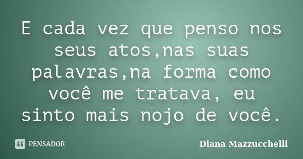 E cada vez que penso nos seus atos,nas suas palavras,na forma como você me tratava, eu sinto mais nojo de você.... Frase de Diana Mazzucchelli.