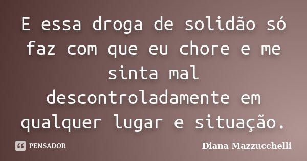 E essa droga de solidão só faz com que eu chore e me sinta mal descontroladamente em qualquer lugar e situação.... Frase de Diana Mazzucchelli.
