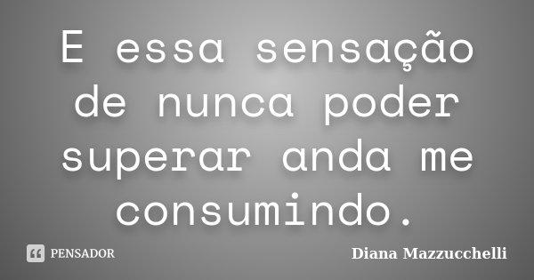 E essa sensação de nunca poder superar anda me consumindo.... Frase de Diana Mazzucchelli.