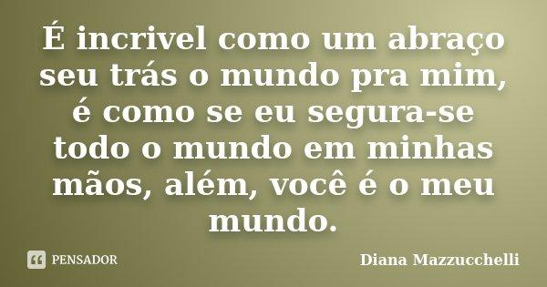 É incrivel como um abraço seu trás o mundo pra mim, é como se eu segura-se todo o mundo em minhas mãos, além, você é o meu mundo.... Frase de Diana Mazzucchelli.