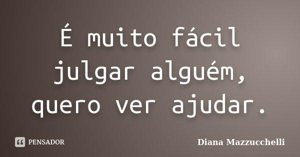 É muito fácil julgar alguém, quero ver ajudar.... Frase de Diana Mazzucchelli.