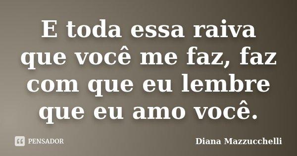 E toda essa raiva que você me faz, faz com que eu lembre que eu amo você.... Frase de Diana Mazzucchelli.