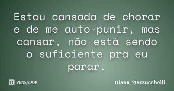 Estou cansada de chorar e de me auto-punir, mas cansar, não está sendo o suficiente pra eu parar.... Frase de Diana Mazzucchelli.