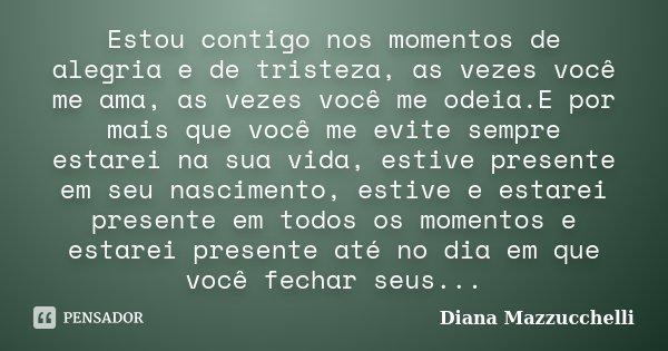 Estou contigo nos momentos de alegria e de tristeza, as vezes você me ama, as vezes você me odeia.E por mais que você me evite sempre estarei na sua vida, estiv... Frase de Diana Mazzucchelli.