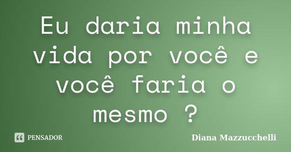 Eu daria minha vida por você e você faria o mesmo ?... Frase de Diana Mazzucchelli.