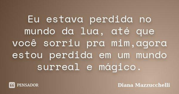 Eu estava perdida no mundo da lua, até que você sorriu pra mim,agora estou perdida em um mundo surreal e mágico.... Frase de Diana Mazzucchelli.
