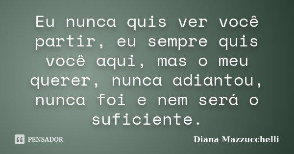 Eu nunca quis ver você partir, eu sempre quis você aqui, mas o meu querer, nunca adiantou, nunca foi e nem será o suficiente.... Frase de Diana Mazzucchelli.