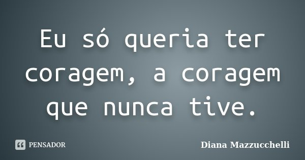Eu só queria ter coragem, a coragem que nunca tive.... Frase de Diana Mazzucchelli.