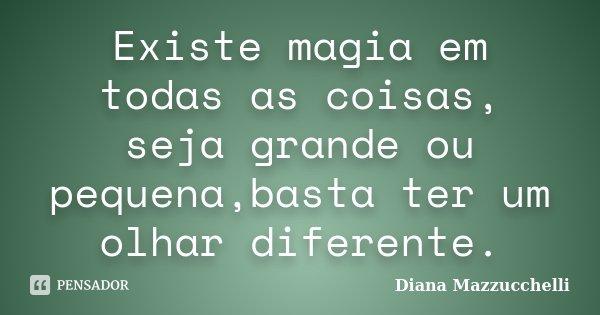 Existe magia em todas as coisas, seja grande ou pequena,basta ter um olhar diferente.... Frase de Diana Mazzucchelli.