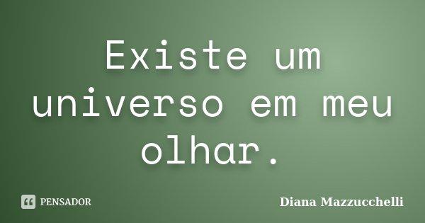 Existe um universo em meu olhar.... Frase de Diana Mazzucchelli.