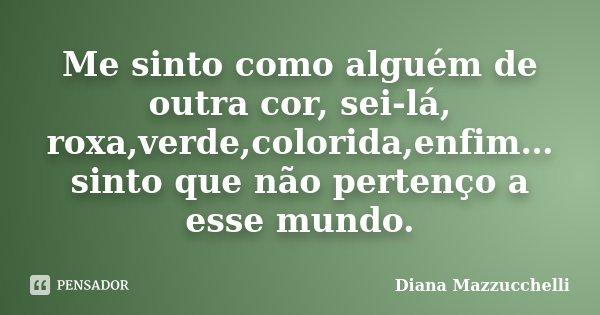 Me sinto como alguém de outra cor, sei-lá, roxa,verde,colorida,enfim… sinto que não pertenço a esse mundo.... Frase de Diana Mazzucchelli.