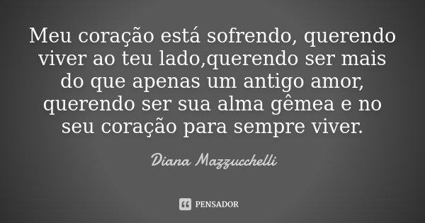 Meu coração está sofrendo, querendo viver ao teu lado,querendo ser mais do que apenas um antigo amor, querendo ser sua alma gêmea e no seu coração para sempre v... Frase de Diana Mazzucchelli.
