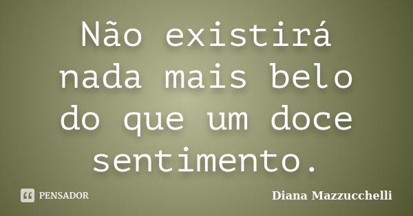 Não existirá nada mais belo do que um doce sentimento.... Frase de Diana Mazzucchelli.