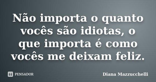 Não importa o quanto vocês são idiotas, o que importa é como vocês me deixam feliz.... Frase de Diana Mazzucchelli.