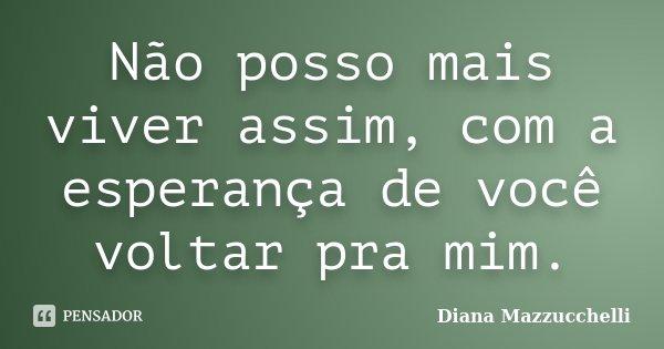 Não posso mais viver assim, com a esperança de você voltar pra mim.... Frase de Diana Mazzucchelli.