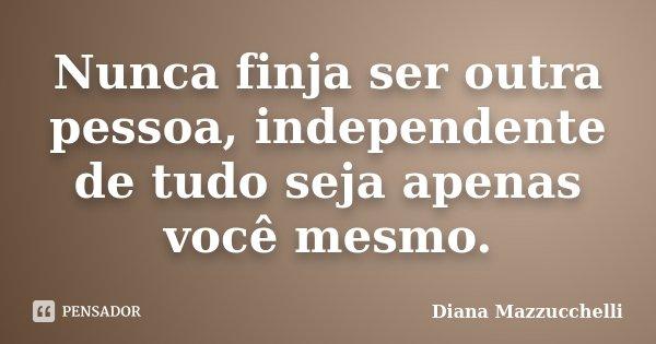 Nunca finja ser outra pessoa, independente de tudo seja apenas você mesmo.... Frase de Diana Mazzucchelli.
