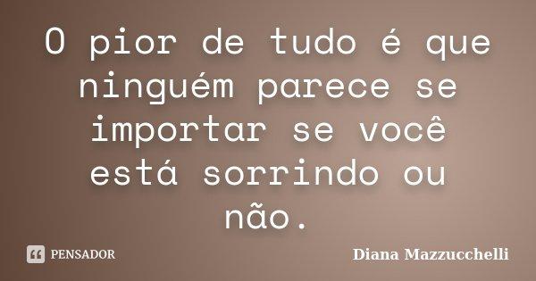 O pior de tudo é que ninguém parece se importar se você está sorrindo ou não.... Frase de Diana Mazzucchelli.