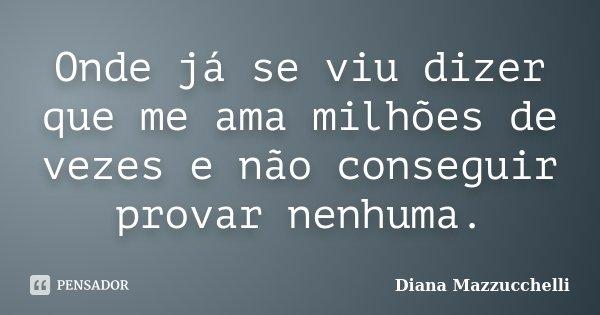 Onde já se viu dizer que me ama milhões de vezes e não conseguir provar nenhuma.... Frase de Diana Mazzucchelli.